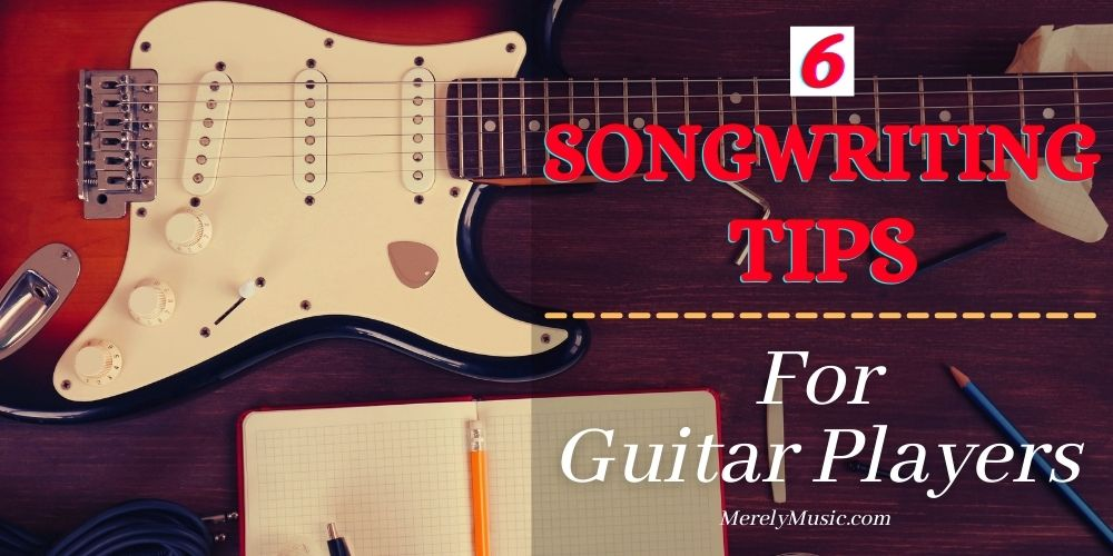 6 Songwriting Tips For Guitar Players