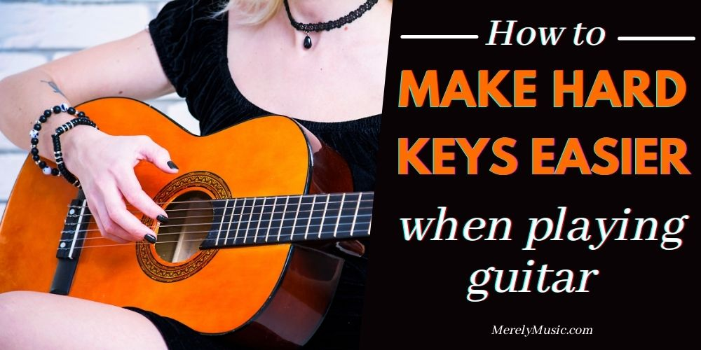 How to Make Hard Keys Easier When Playing Guitar